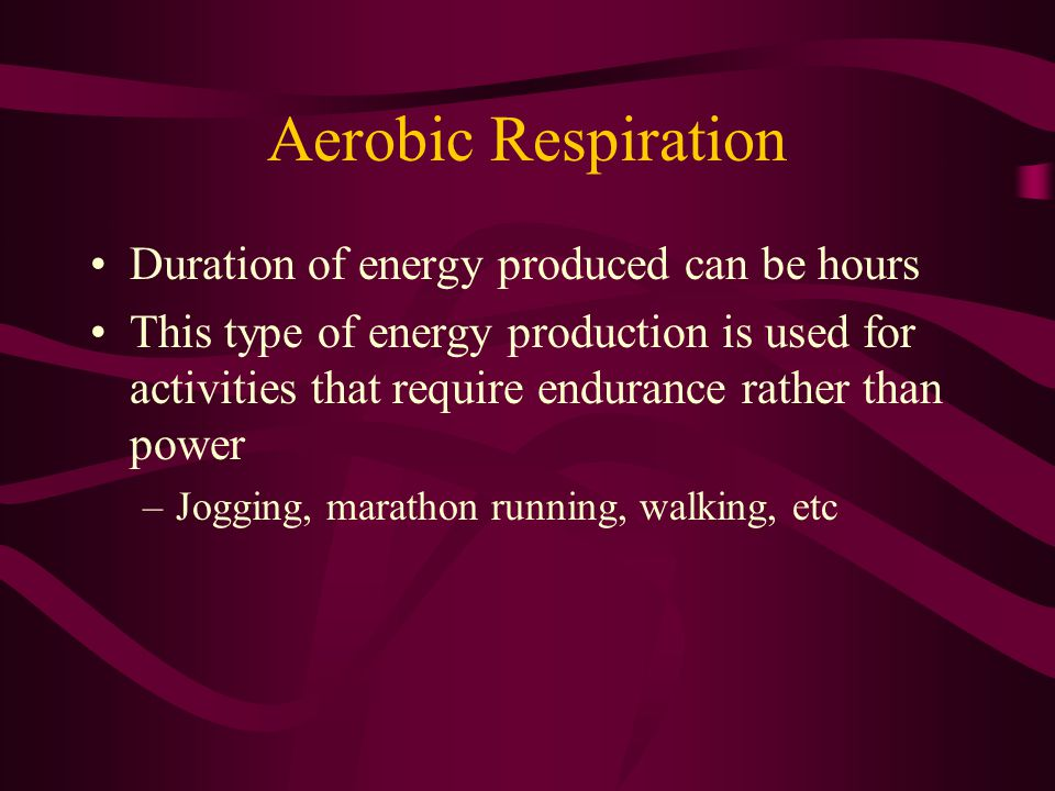 Aerobic Respiration Duration of energy produced can be hours