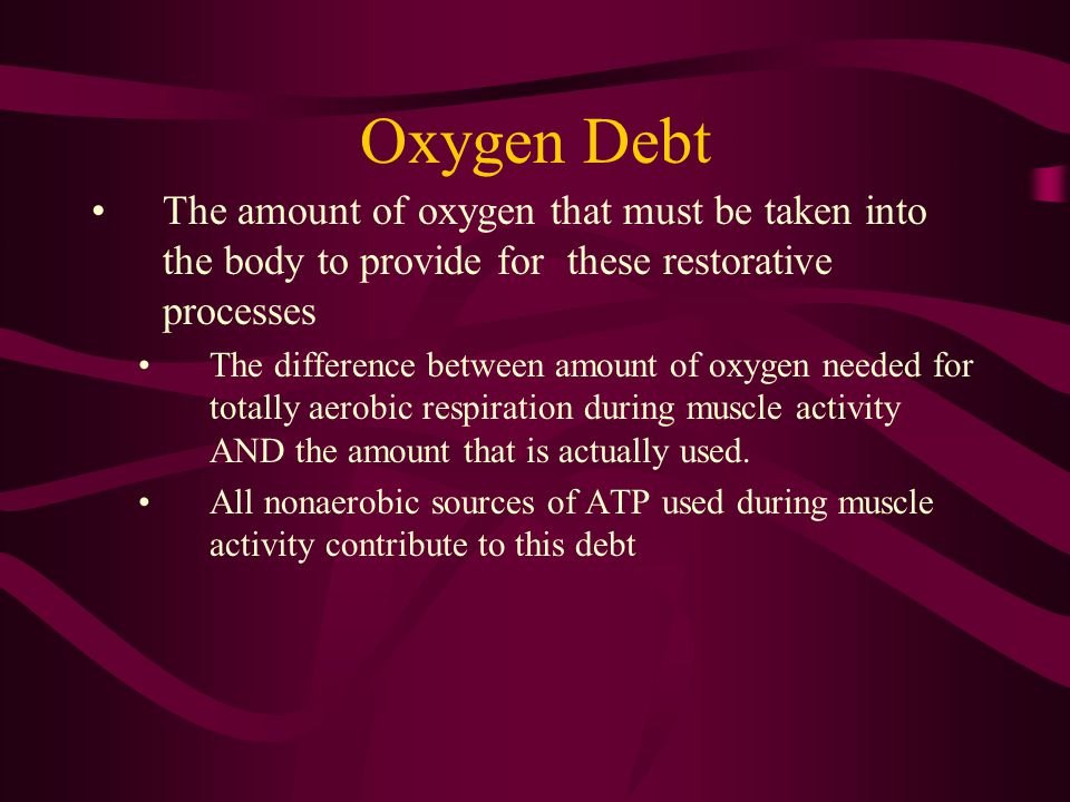 Oxygen Debt The amount of oxygen that must be taken into the body to provide for these restorative processes.