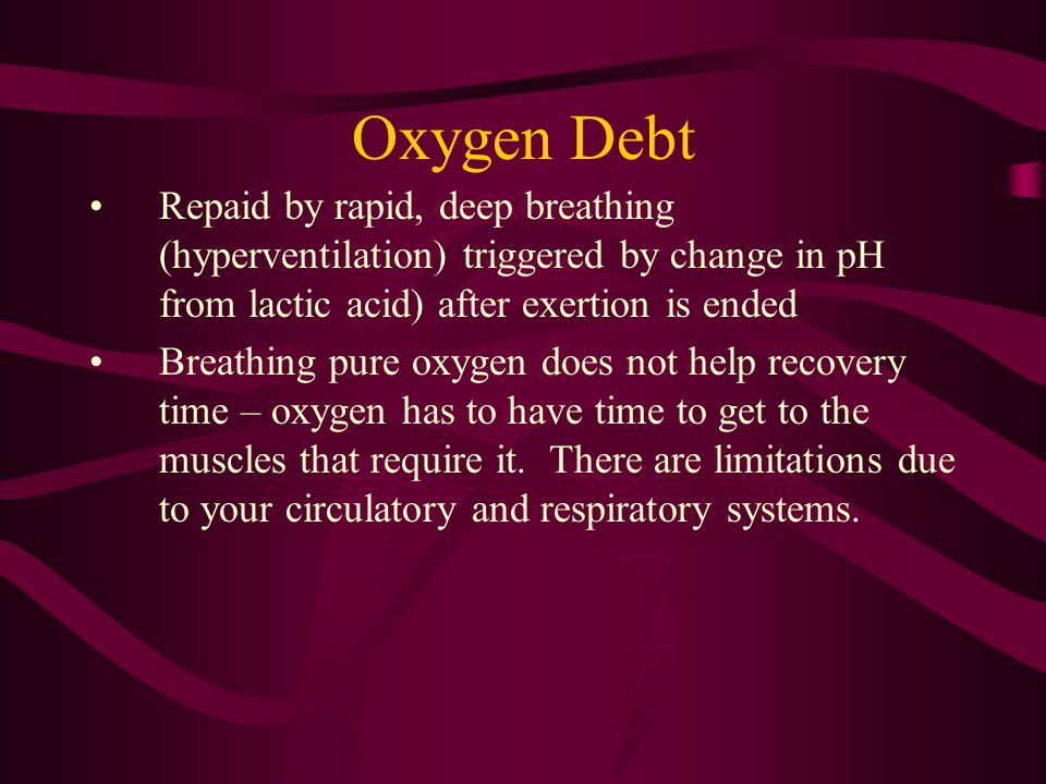Oxygen Debt Repaid by rapid, deep breathing (hyperventilation) triggered by change in pH from lactic acid) after exertion is ended.