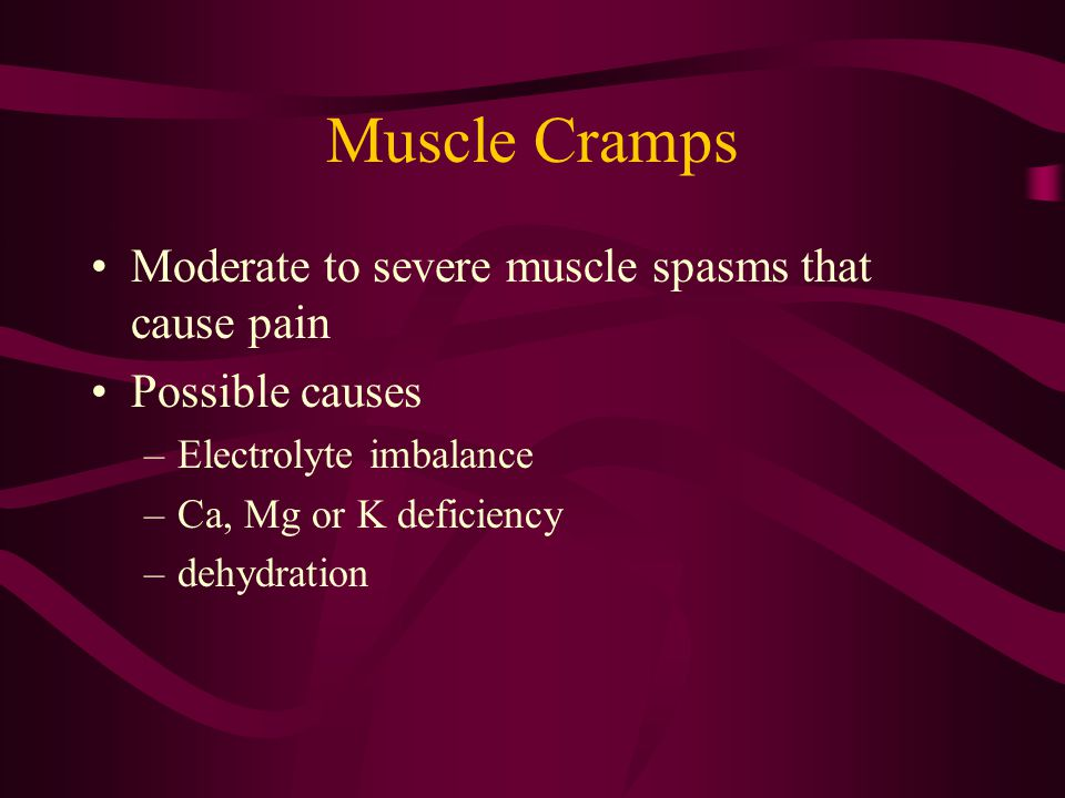 Muscle Cramps Moderate to severe muscle spasms that cause pain