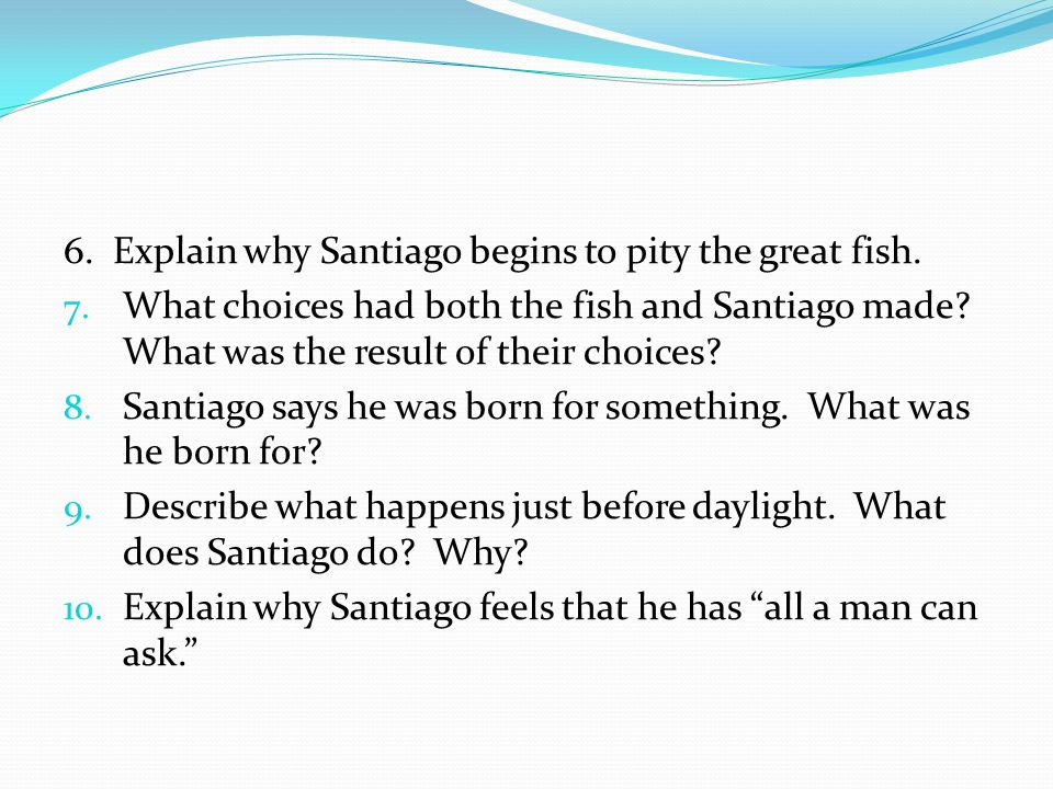 6. Explain why Santiago begins to pity the great fish.