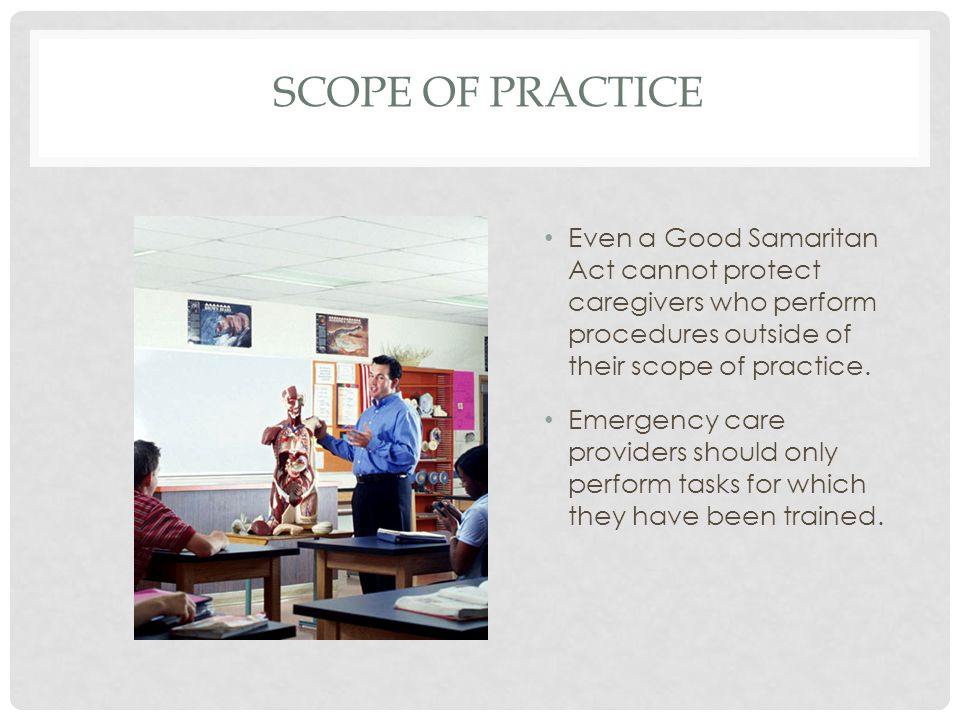 Scope of Practice Even a Good Samaritan Act cannot protect caregivers who perform procedures outside of their scope of practice.