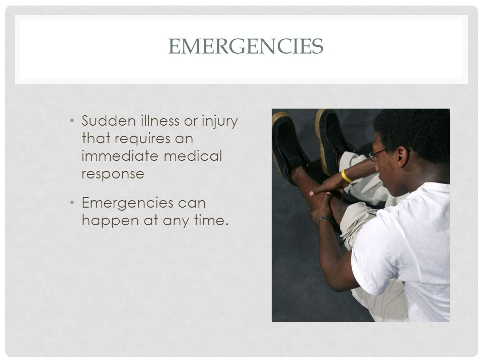 Emergencies Sudden illness or injury that requires an immediate medical response. Emergencies can happen at any time.