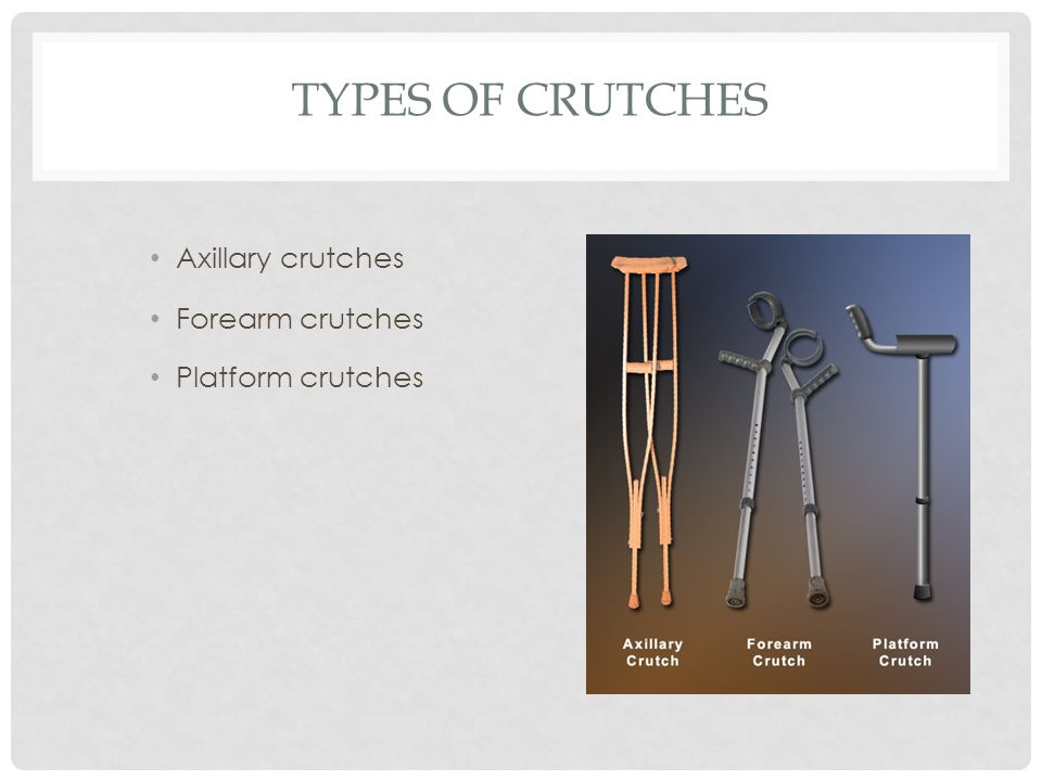 Types of Crutches Axillary crutches Forearm crutches Platform crutches