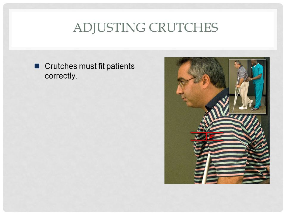 Adjusting Crutches Crutches must fit patients correctly.