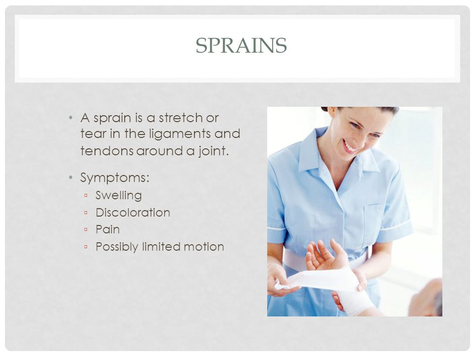Sprains A sprain is a stretch or tear in the ligaments and tendons around a joint. Symptoms: Swelling.