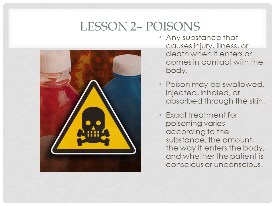 Lesson 2– Poisons Any substance that causes injury, illness, or death when it enters or comes in contact with the body.