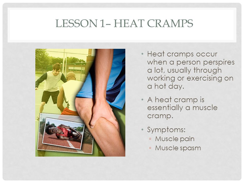 Lesson 1– Heat Cramps Heat cramps occur when a person perspires a lot, usually through working or exercising on a hot day.
