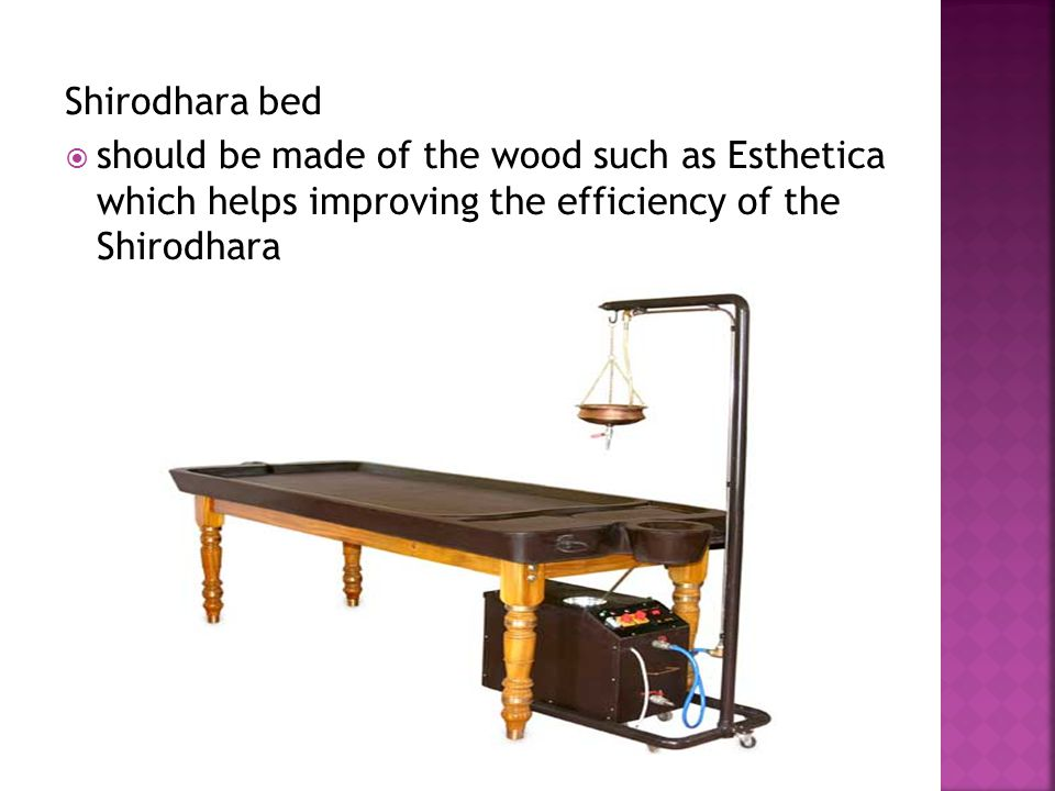 Shirodhara bed should be made of the wood such as Esthetica which helps improving the efficiency of the Shirodhara.