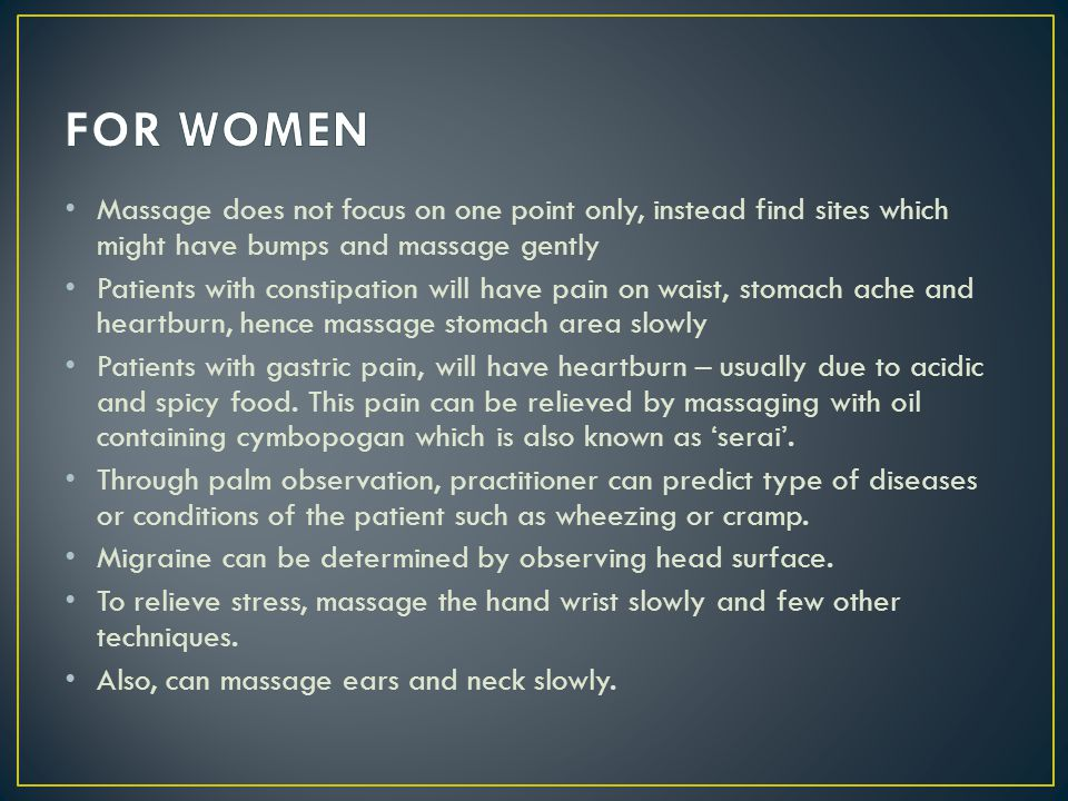 FOR WOMEN Massage does not focus on one point only, instead find sites which might have bumps and massage gently.