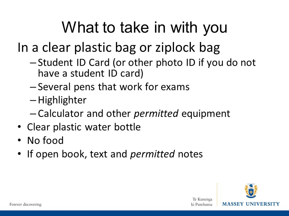 What to take in with you In a clear plastic bag or ziplock bag