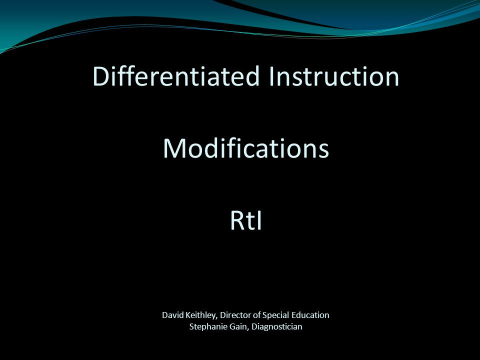 Differentiated Instruction Modifications RtI David Keithley, Director of Special Education Stephanie Gain, Diagnostician