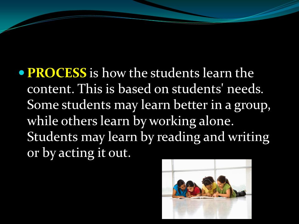 PROCESS is how the students learn the content