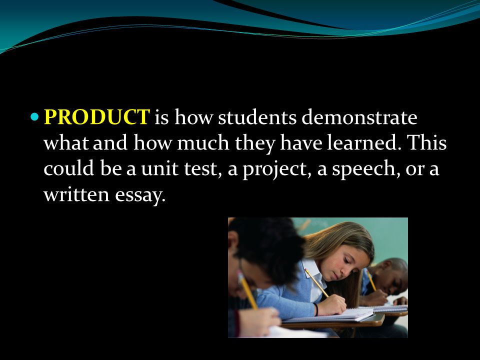 PRODUCT is how students demonstrate what and how much they have learned.