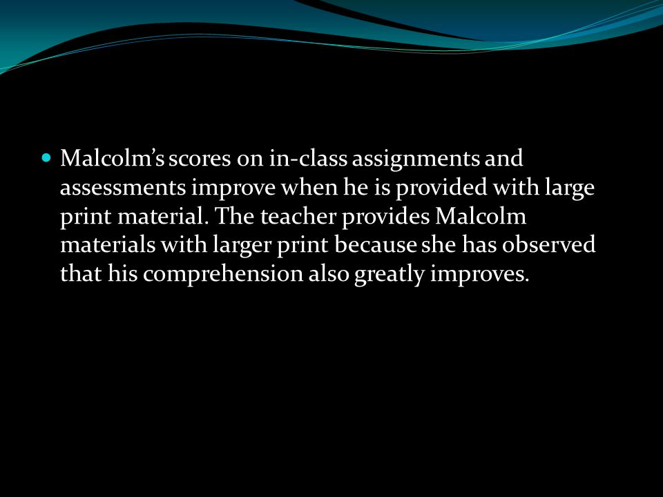 Malcolm's scores on in‐class assignments and assessments improve when he is provided with large print material.