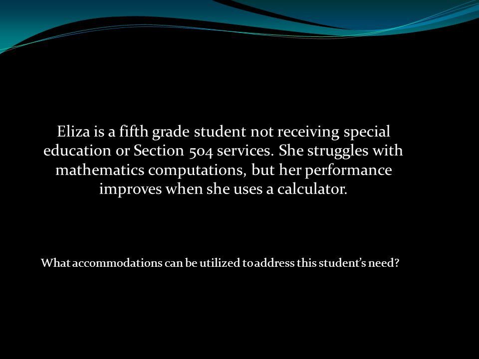 Eliza is a fifth grade student not receiving special education or Section 504 services. She struggles with mathematics computations, but her performance improves when she uses a calculator.