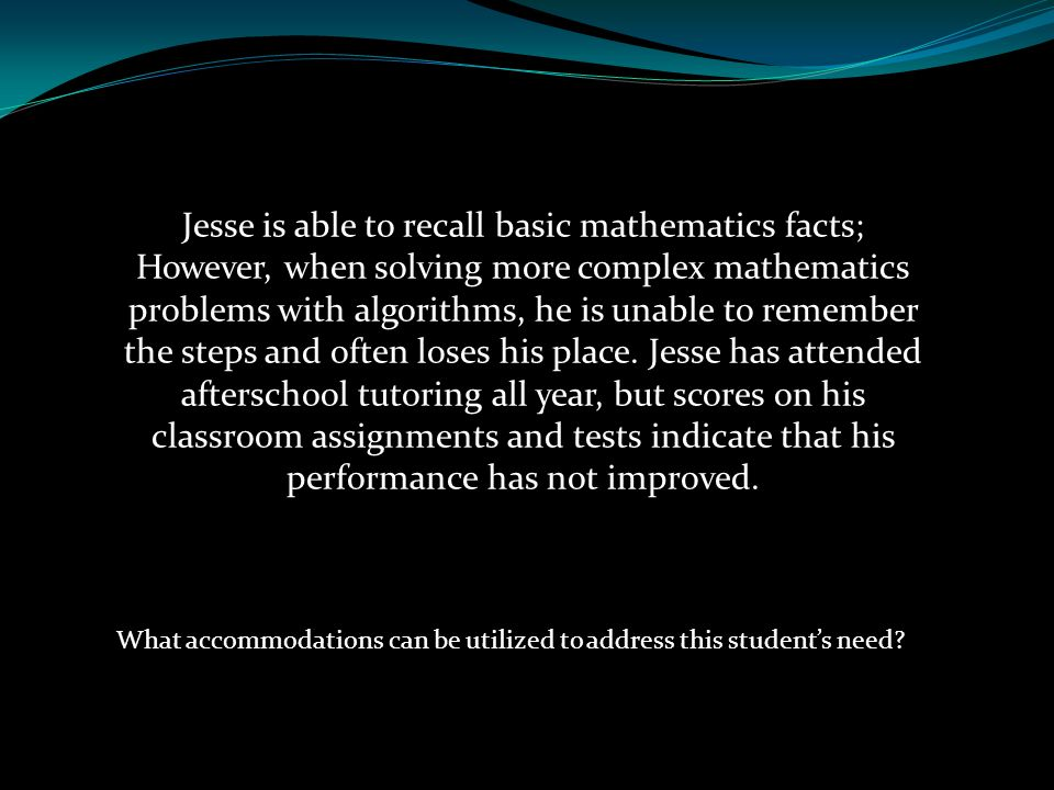 Jesse is able to recall basic mathematics facts; However, when solving more complex mathematics problems with algorithms, he is unable to remember the steps and often loses his place. Jesse has attended afterschool tutoring all year, but scores on his classroom assignments and tests indicate that his performance has not improved.