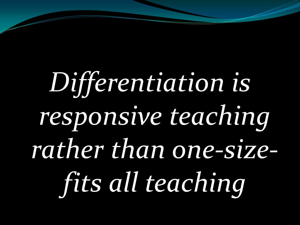 Differentiation is responsive teaching rather than one-size-fits all teaching