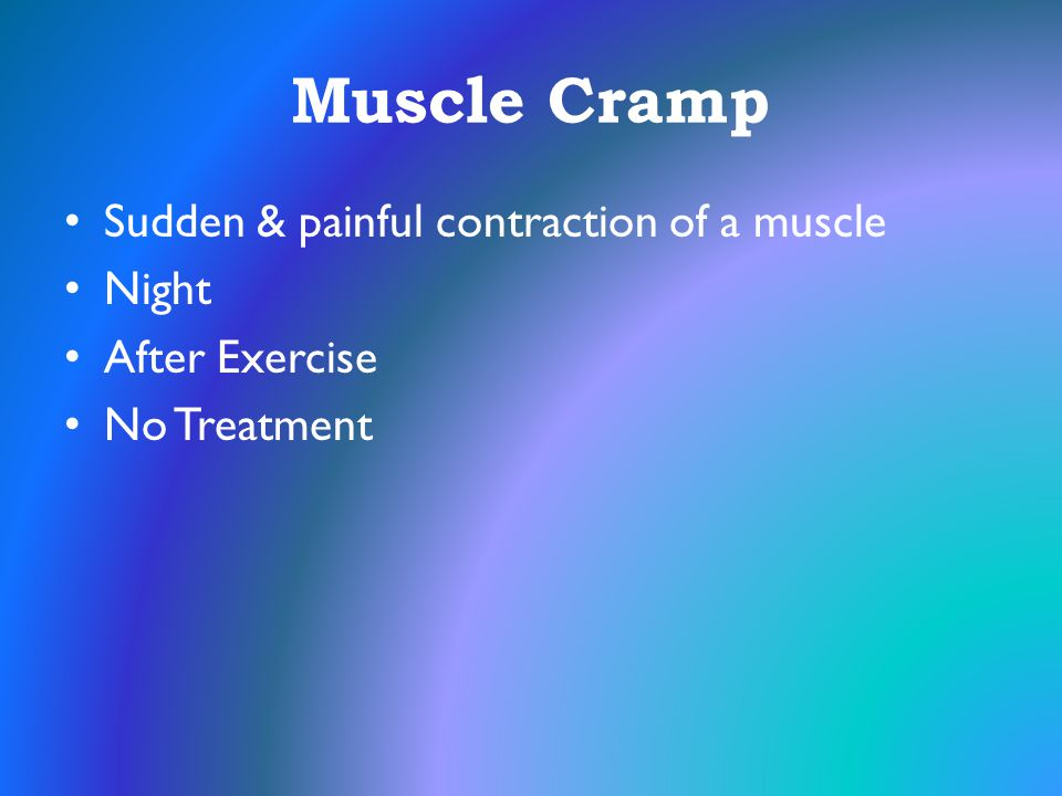 Muscle Cramp Sudden & painful contraction of a muscle Night
