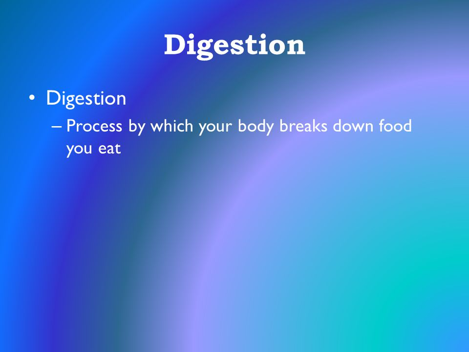 Digestion Digestion Process by which your body breaks down food you eat