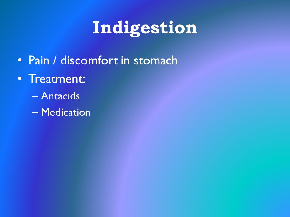 Indigestion Pain / discomfort in stomach Treatment: Antacids