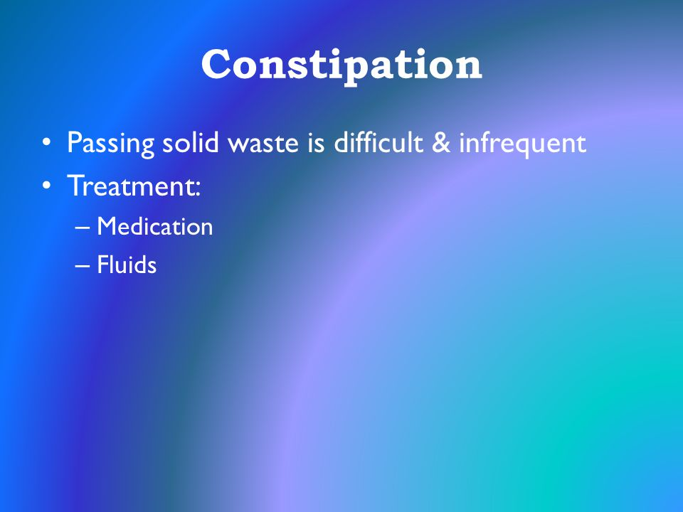Constipation Passing solid waste is difficult & infrequent Treatment: