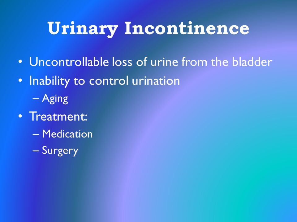 Urinary Incontinence Uncontrollable loss of urine from the bladder