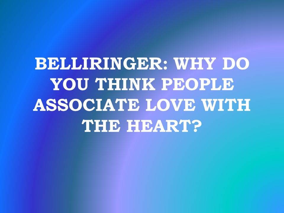 BELLIRINGER: WHY DO YOU THINK PEOPLE ASSOCIATE LOVE WITH THE HEART