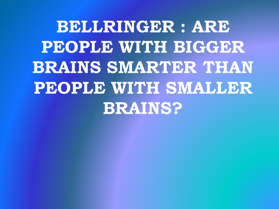 BELLRINGER : ARE PEOPLE WITH BIGGER BRAINS SMARTER THAN PEOPLE WITH SMALLER BRAINS