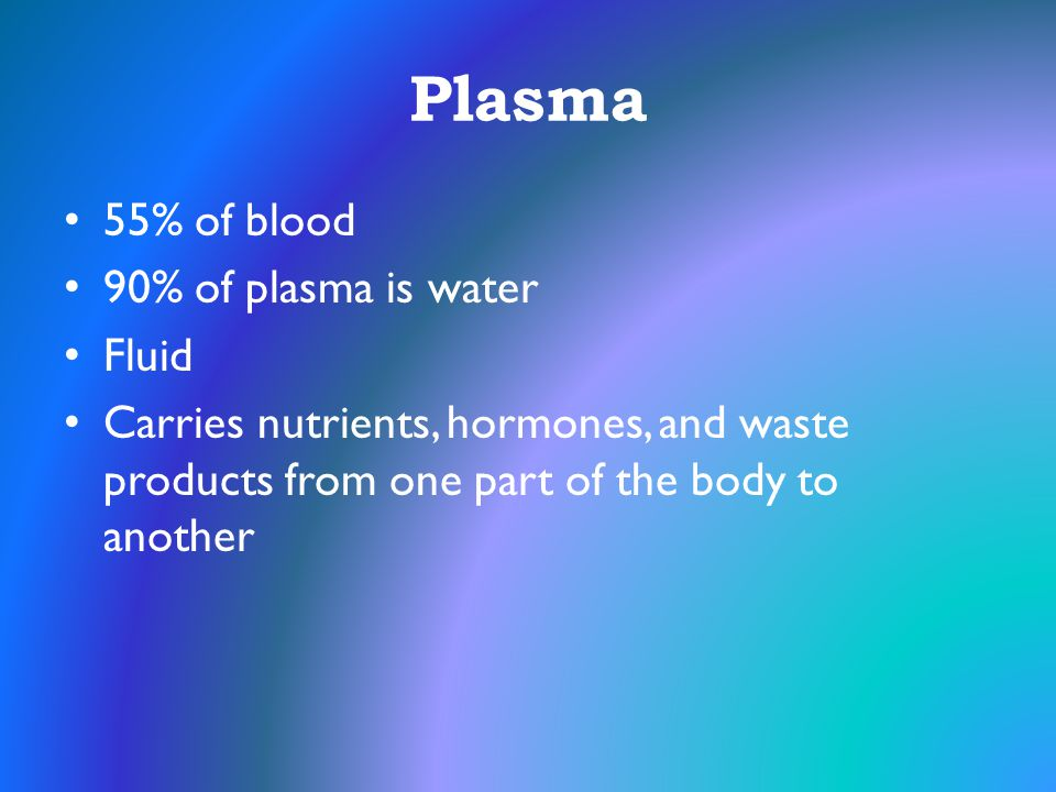 Plasma 55% of blood 90% of plasma is water Fluid
