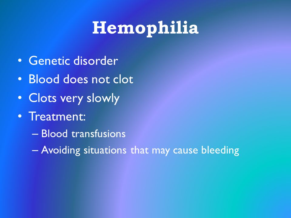 Hemophilia Genetic disorder Blood does not clot Clots very slowly