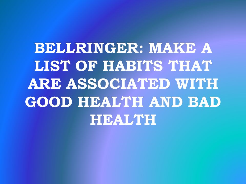 BELLRINGER: MAKE A LIST OF HABITS THAT ARE ASSOCIATED WITH GOOD HEALTH AND BAD HEALTH