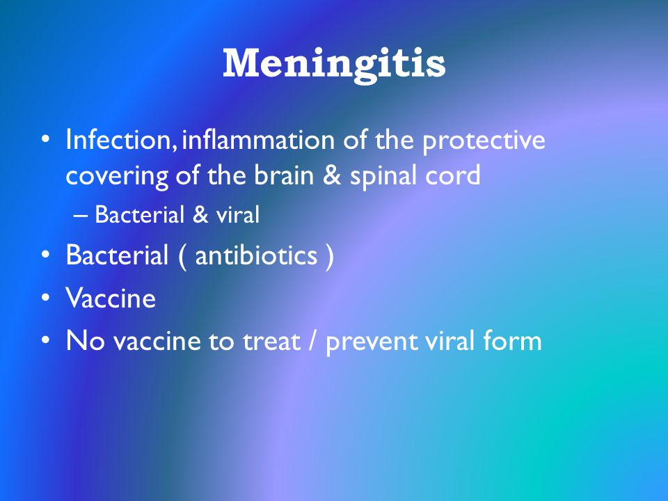 Meningitis Infection, inflammation of the protective covering of the brain & spinal cord. Bacterial & viral.