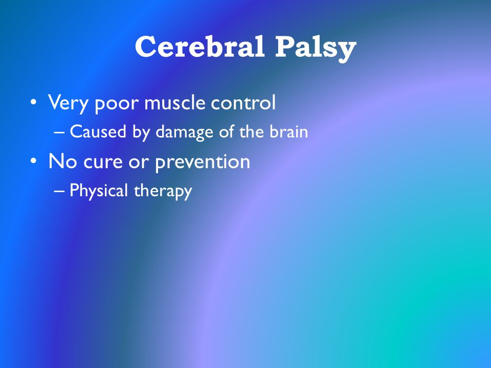 Cerebral Palsy Very poor muscle control No cure or prevention