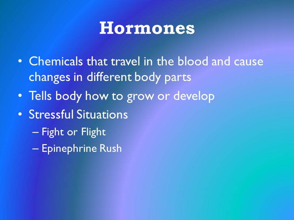 Hormones Chemicals that travel in the blood and cause changes in different body parts. Tells body how to grow or develop.