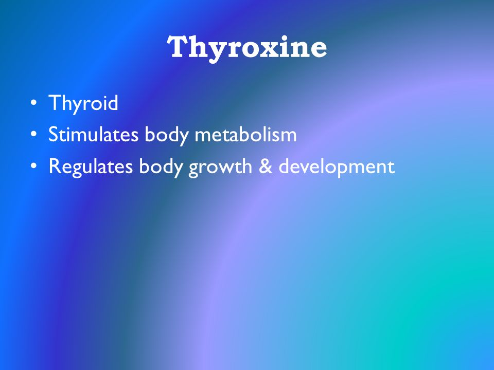 Thyroxine Thyroid Stimulates body metabolism