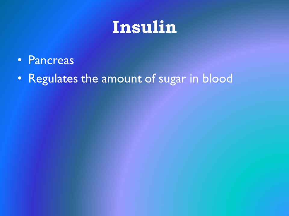 Insulin Pancreas Regulates the amount of sugar in blood