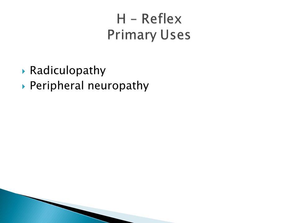 H – Reflex Primary Uses Radiculopathy Peripheral neuropathy