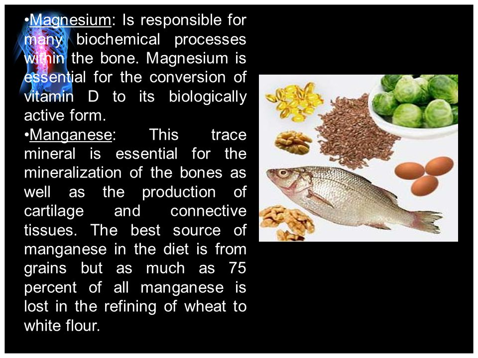 Magnesium: Is responsible for many biochemical processes within the bone. Magnesium is essential for the conversion of vitamin D to its biologically active form.