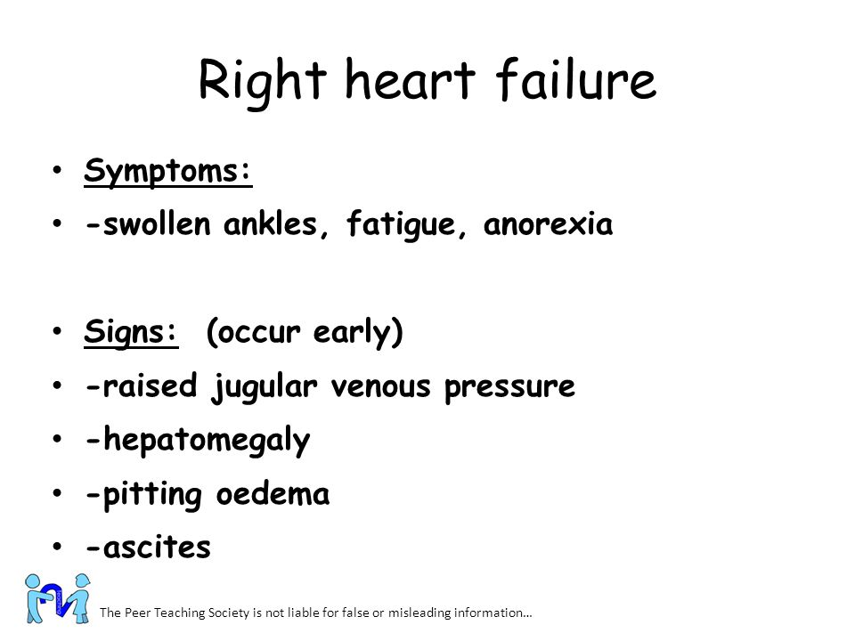 Right heart failure Symptoms: -swollen ankles, fatigue, anorexia