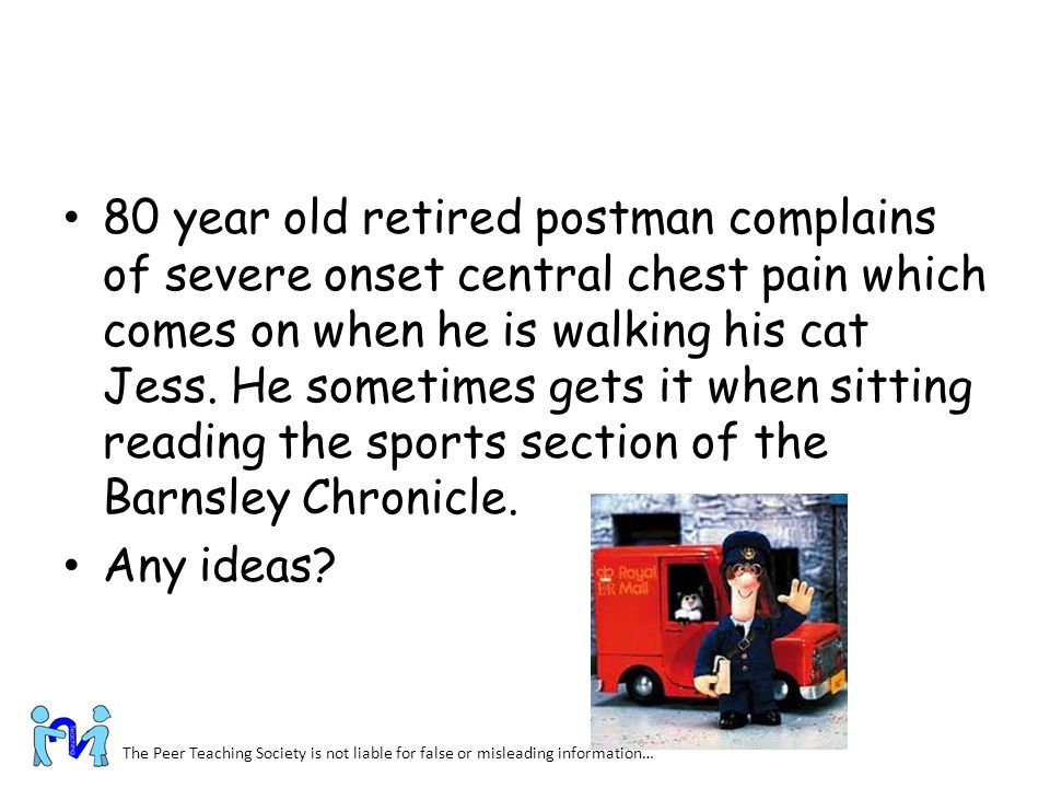 80 year old retired postman complains of severe onset central chest pain which comes on when he is walking his cat Jess. He sometimes gets it when sitting reading the sports section of the Barnsley Chronicle.