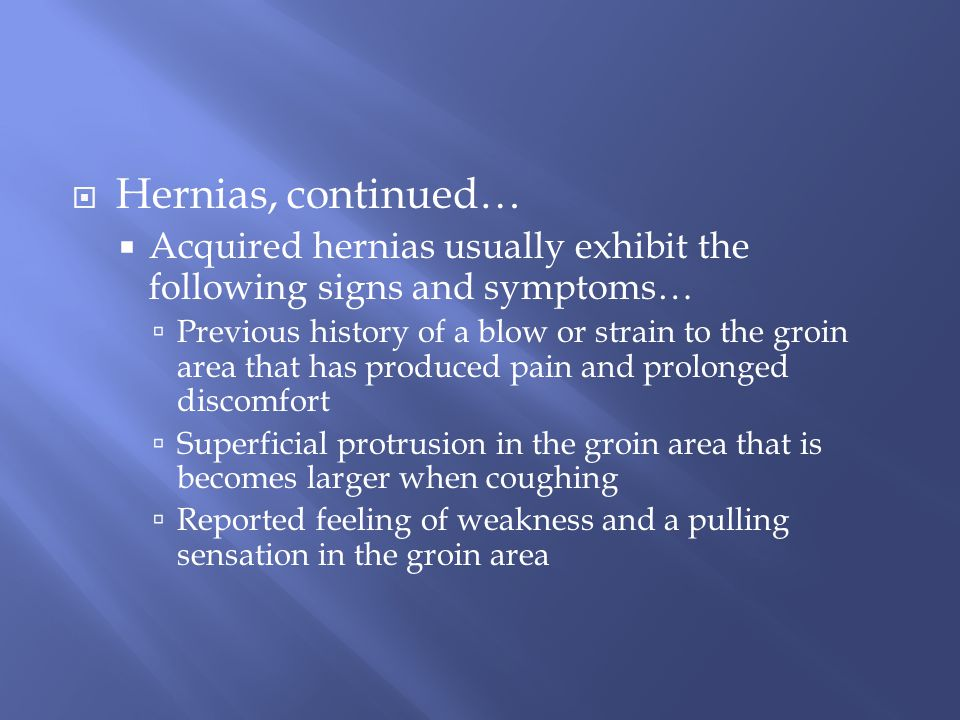 Hernias, continued… Acquired hernias usually exhibit the following signs and symptoms…