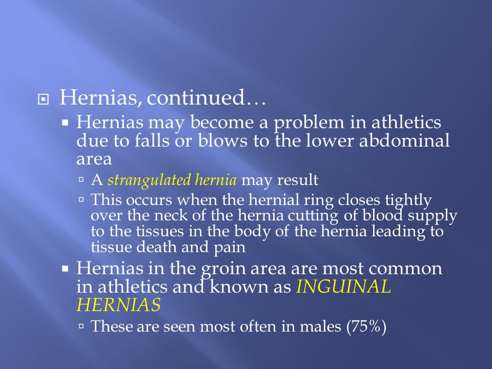 Hernias, continued… Hernias may become a problem in athletics due to falls or blows to the lower abdominal area.