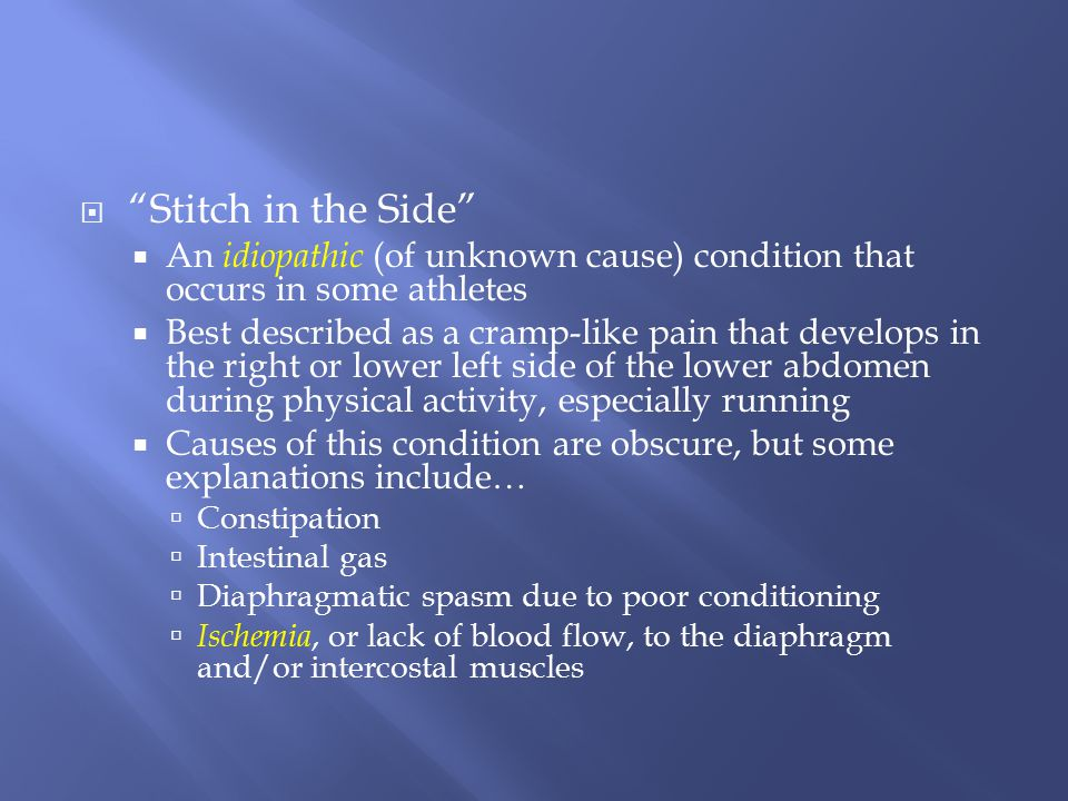 Stitch in the Side An idiopathic (of unknown cause) condition that occurs in some athletes.