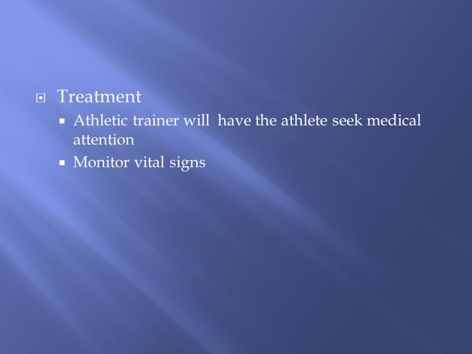 Treatment Athletic trainer will have the athlete seek medical attention Monitor vital signs