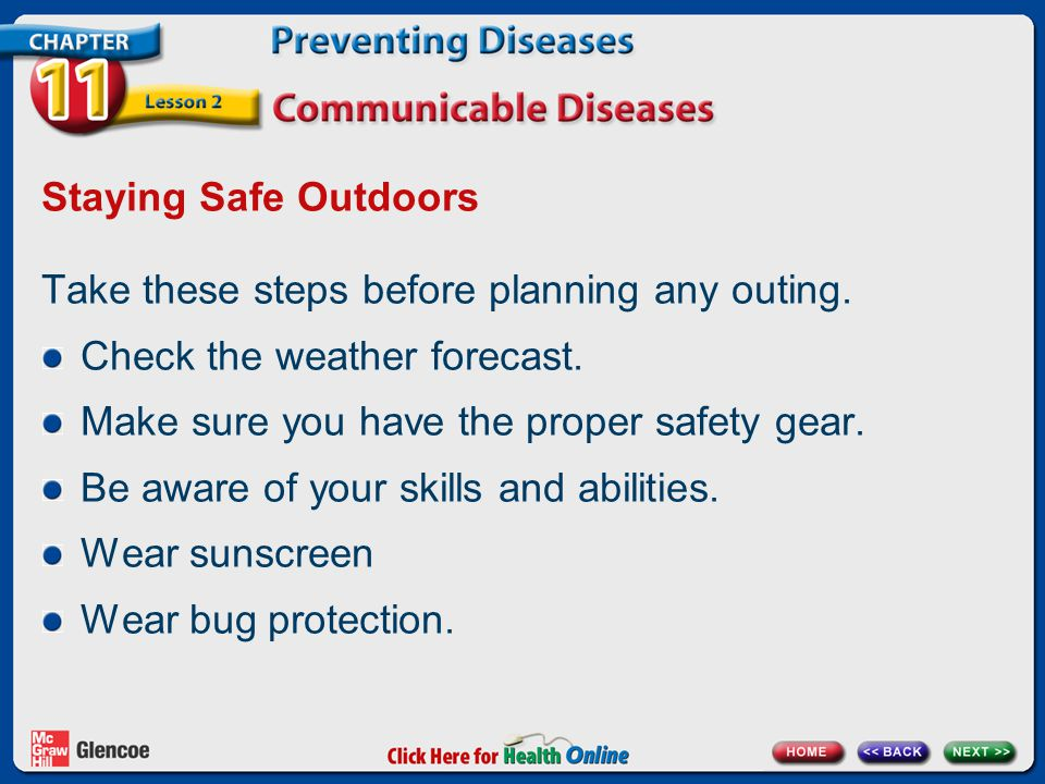 Staying Safe Outdoors Take these steps before planning any outing. Check the weather forecast. Make sure you have the proper safety gear.