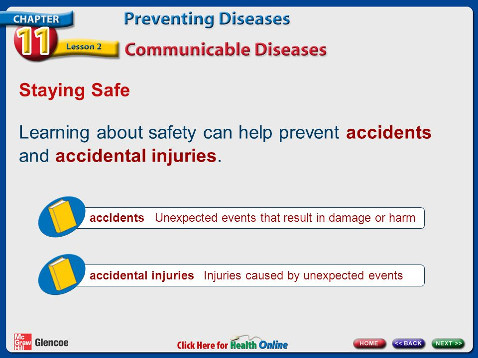 Staying Safe Learning about safety can help prevent accidents and accidental injuries. accidents Unexpected events that result in damage or harm.