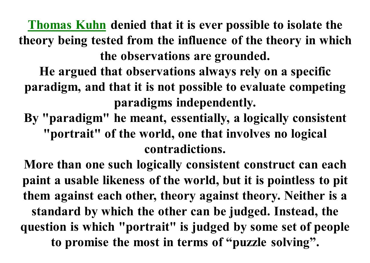 Thomas Kuhn denied that it is ever possible to isolate the theory being tested from the influence of the theory in which the observations are grounded.