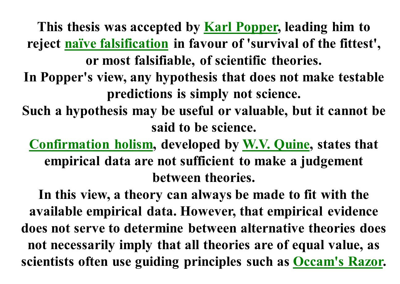 This thesis was accepted by Karl Popper, leading him to reject naïve falsification in favour of survival of the fittest , or most falsifiable, of scientific theories.