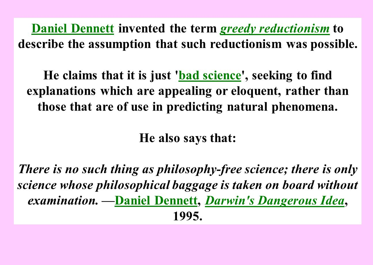 Daniel Dennett invented the term greedy reductionism to describe the assumption that such reductionism was possible.